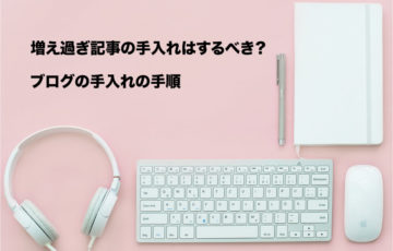 増え過ぎ記事の手入れはするべき?ブログの手入れの手順